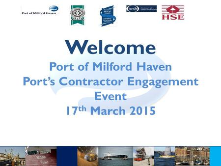 Welcome Port of Milford Haven Port's Contractor Engagement Event 17 th March 2015.