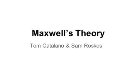 Maxwell's Theory Tom Catalano & Sam Roskos. James Clerk Maxwell (1831-1879) Scottish mathematical physicist Vastly influential in many different fields.