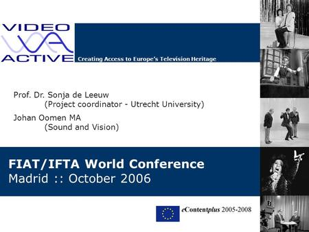 Creating Access to Europe's Television Heritage FIAT/IFTA World Conference Madrid :: October 2006 Prof. Dr. Sonja de Leeuw (Project coordinator - Utrecht.