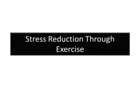 "Stress Reduction Through Exercise. What is Stress? Stress can be physical or psychological A typical definition is: ""A demand made upon the adaptive capabilities."