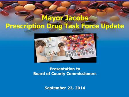 Mayor Jacobs Prescription Drug Task Force Update Presentation to Board of County Commissioners September 23, 2014.