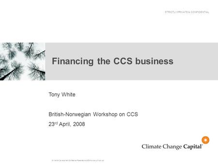 G:\Market Development\Conference Presentations\2008\Norway-UK April.ppt Financing the CCS business STRICTLY PRIVATE & CONFIDENTIAL Tony White British-Norwegian.
