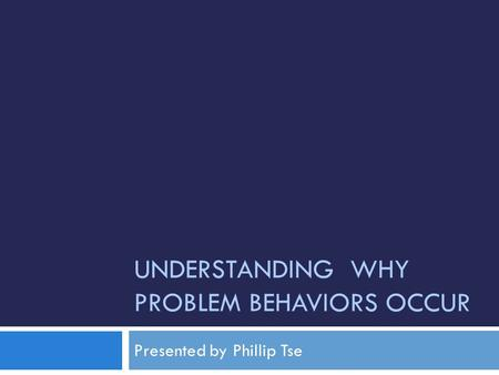 UNDERSTANDING WHY PROBLEM BEHAVIORS OCCUR Presented by Phillip Tse.
