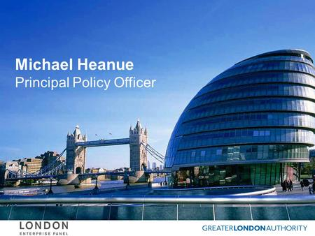 "Michael Heanue Principal Policy Officer. The London Enterprise Panel ""the venue for London boroughs to work with business, with TfL and the Mayoralty."