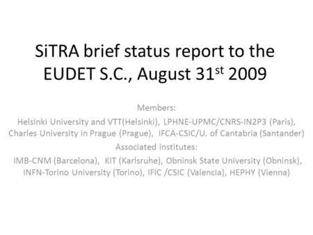 SiTRA brief status report to the EUDET S.C., August 31 st 2009 Members: Helsinki University and VTT(Helsinki), LPHNE-UPMC/CNRS-IN2P3 (Paris), Charles University.