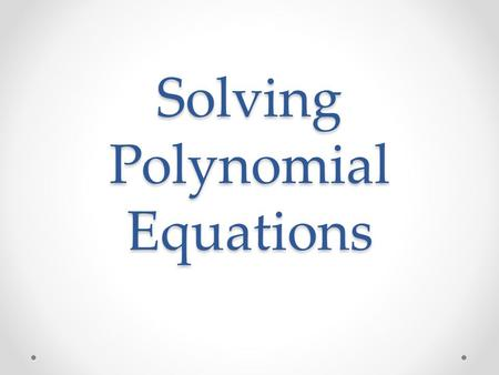 Solving Polynomial Equations. Fundamental Theorem of Algebra Every polynomial equation of degree n has n roots!