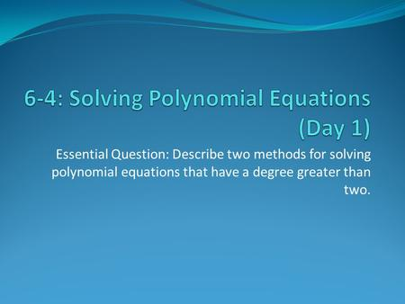 Essential Question: Describe two methods for solving polynomial equations that have a degree greater than two.