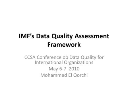 IMF's Data Quality Assessment Framework CCSA Conference ob Data Quality for International Organizations May 6-7 2010 Mohammed El Qorchi.