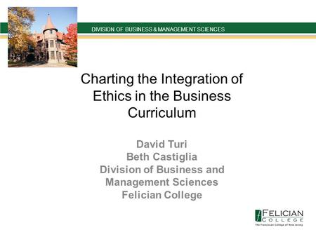 DIVISION OF BUSINESS & MANAGEMENT SCIENCES ` Charting the Integration of Ethics in the Business Curriculum David Turi Beth Castiglia Division of Business.