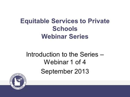 Equitable Services to Private Schools Webinar Series Introduction to the Series – Webinar 1 of 4 September 2013.