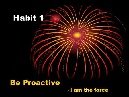 Habit 1 Be Proactive - I am the force.