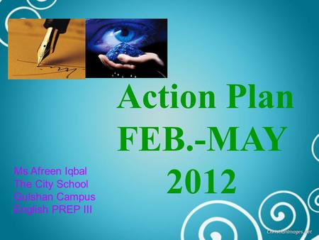 Action Plan FEB.-MAY 2012 Ms Afreen Iqbal The City School Gulshan Campus English PREP III.