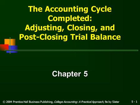 5 - 1 © 2004 Prentice Hall Business Publishing, College Accounting: A Practical Approach, 9e by Slater The Accounting Cycle Completed: Adjusting, Closing,