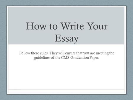 How to Write Your Essay Follow these rules. They will ensure that you are meeting the guidelines of the CMS Graduation Paper.