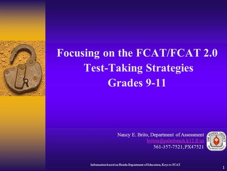 1 Focusing on the FCAT/FCAT 2.0 Test-Taking Strategies Grades 9-11 Nancy E. Brito, Department of Assessment 561-357-7521, PX47521.