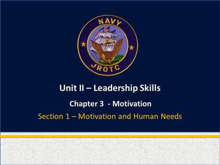 Unit II – Leadership Skills Chapter 3 - Motivation Section 1 – Motivation and Human Needs.