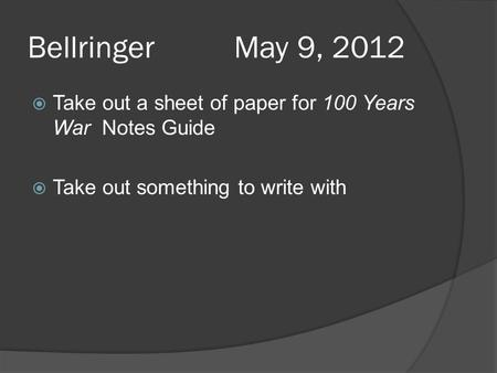 Bellringer May 9, 2012  Take out a sheet of paper for 100 Years War Notes Guide  Take out something to write with.