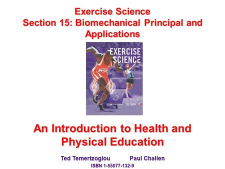 Exercise Science Section 15: Biomechanical Principal and Applications An Introduction to Health and Physical Education Ted Temertzoglou Paul Challen ISBN.
