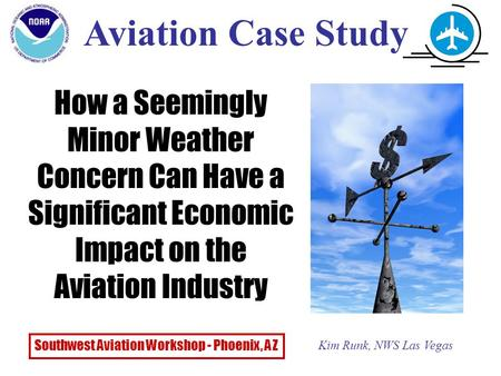 How a Seemingly Minor Weather Concern Can Have a Significant Economic Impact on the Aviation Industry Aviation Case Study Kim Runk, NWS Las Vegas Southwest.