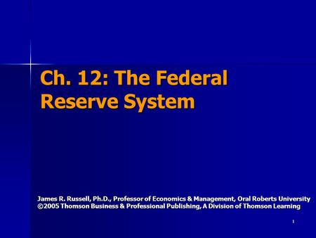1 Ch. 12: The Federal Reserve System James R. Russell, Ph.D., Professor of Economics & Management, Oral Roberts University ©2005 Thomson Business & Professional.