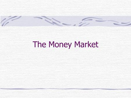The Money Market. Money and Bonds Money, which can be used for transactions, pays no interest. currency checkable deposits.