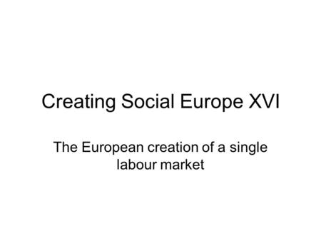 Creating Social Europe XVI The European creation of a single labour market.