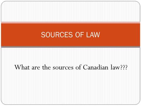 SOURCES OF LAW What are the sources of Canadian law???