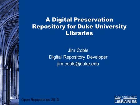 A Digital Preservation Repository for Duke University Libraries Jim Coble Digital Repository Developer Open Repositories 2013.
