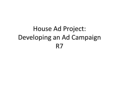 "House Ad Project: Developing an Ad Campaign R7. Using the ""House Ad"" as a project The ""house ad"" refers to a small ad agency that you might want to start."