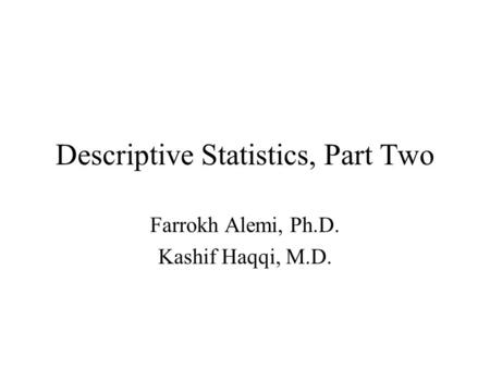 Descriptive Statistics, Part Two Farrokh Alemi, Ph.D. Kashif Haqqi, M.D.
