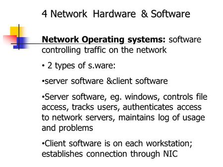 4 Network Hardware & Software Network Operating systems: software controlling traffic on the network 2 types of s.ware: server software &client software.