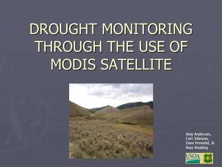 DROUGHT MONITORING THROUGH THE USE OF MODIS SATELLITE Amy Anderson, Curt Johnson, Dave Prevedel, & Russ Reading.
