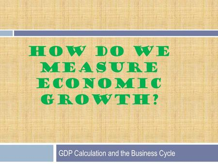 HOW DO WE MEASURE ECONOMIC GROWTH? GDP Calculation and the Business Cycle.