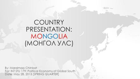 COUNTRY PRESENTATION: MONGOLIA (МОНГОЛ УЛС) By: Maralmaa Chinbat For: INT STU 179: Political Economy of Global South Date: May 28, 2015 [SPRING QUARTER]