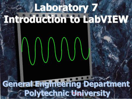 Laboratory 7 Introduction to LabVIEW General Engineering Department Polytechnic University.