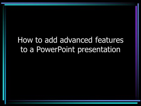 How to add advanced features to a PowerPoint presentation.