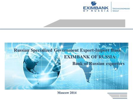 GENERAL INFORMATION EXIMBANK OF RUSSIA  established in 1994 in order to implement the government policy of supporting and encouraging domestic export,