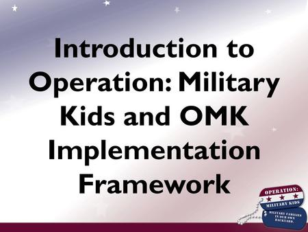 Introduction to Operation: Military Kids and OMK Implementation Framework.