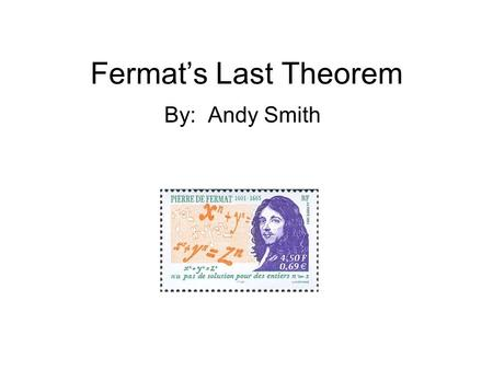 Fermat's Last Theorem By: Andy Smith. Fermat's Professional life Lived 1601-1665 Law school Councilor at the parliament of the French city of Toulouse.