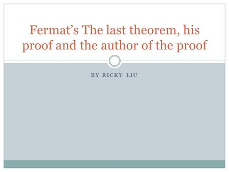 BY RICKY LIU Fermat's The last theorem, his proof and the author of the proof.