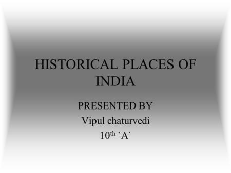 HISTORICAL PLACES OF INDIA PRESENTED BY Vipul chaturvedi 10 th `A`