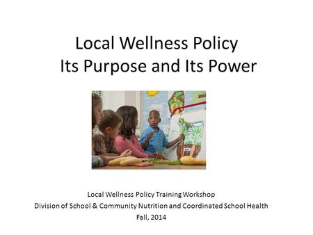 Local Wellness Policy Its Purpose and Its Power Local Wellness Policy Training Workshop Division of School & Community Nutrition and Coordinated School.