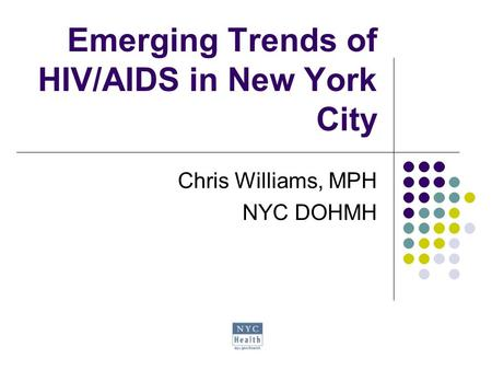 Emerging Trends of HIV/AIDS in New York City Chris Williams, MPH NYC DOHMH.