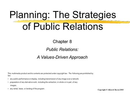 Copyright © Allyn & Bacon 2003 Planning: The Strategies of Public Relations Chapter 8 Public Relations: A Values-Driven Approach This multimedia product.