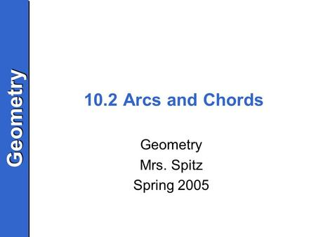 GeometryGeometry 10.2 Arcs and Chords Geometry Mrs. Spitz Spring 2005.