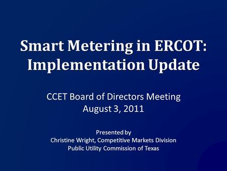 Smart Metering in ERCOT: Implementation Update CCET Board of Directors Meeting August 3, 2011 Presented by Christine Wright, Competitive Markets Division.