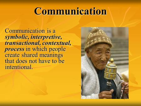 Communication Communication is a symbolic, interpretive, transactional, contextual, process in which people create shared meanings that does not have to.
