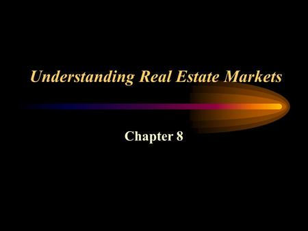 Understanding Real Estate Markets Chapter 8. Market The mechanism through which goods and services are traded between market participants.