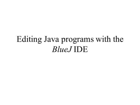 Editing Java programs with the BlueJ IDE. Working environments to develop (= write) programs There are 2 ways to develop (write) computer programs: 1.Using.