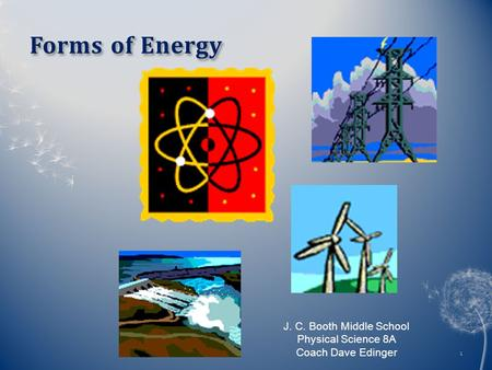 Forms of EnergyForms of Energy 1 J. C. Booth Middle School Physical Science 8A Coach Dave Edinger.